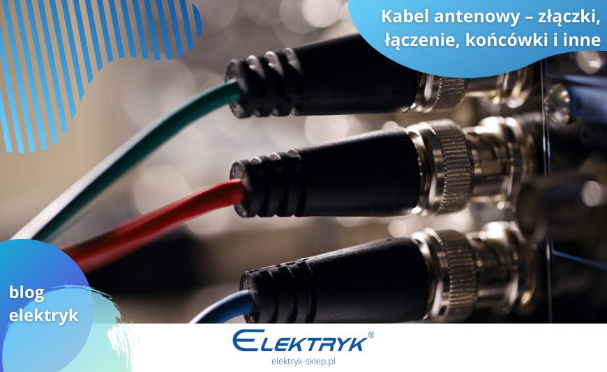 Kabel antenowy – złączki, łączenie, końcówki i inne